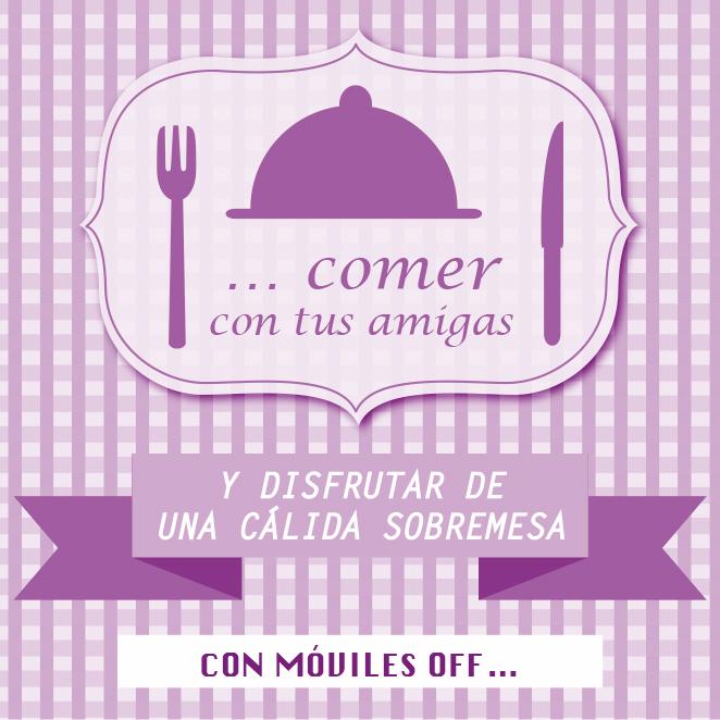 … comer con tus amigas y disfrutar de una cálida sobremesa con móviles off…