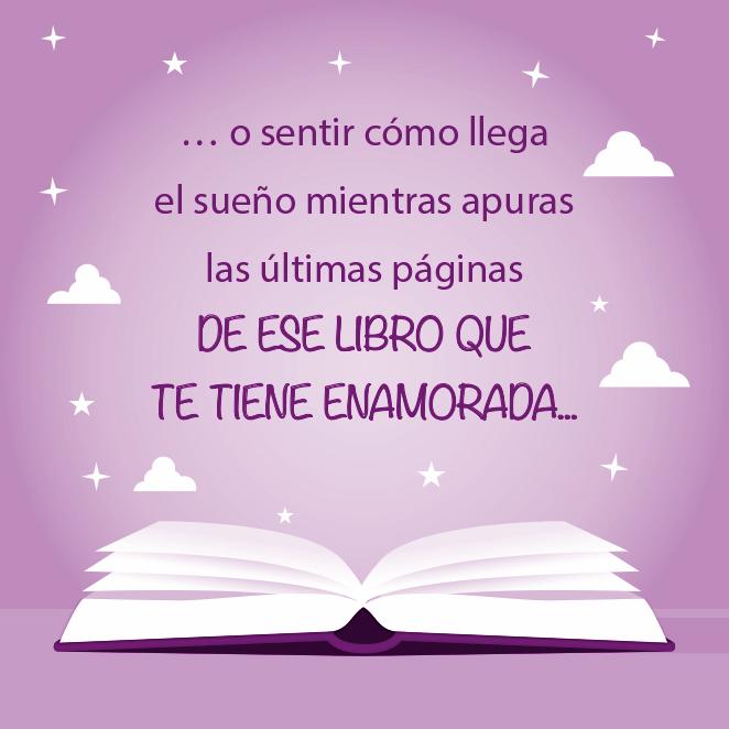 … o sentir cómo llega el sueño mientras apuras las últimas páginas de ese libro que te tiene enamorada...