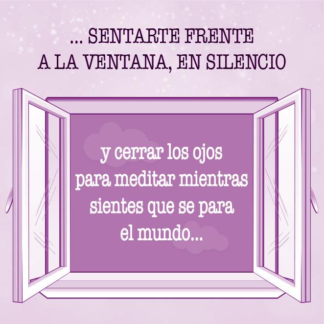 … sentarte frente a la ventana, en silencio, y cerrar los ojos para meditar mientras sientes que se para el mundo…